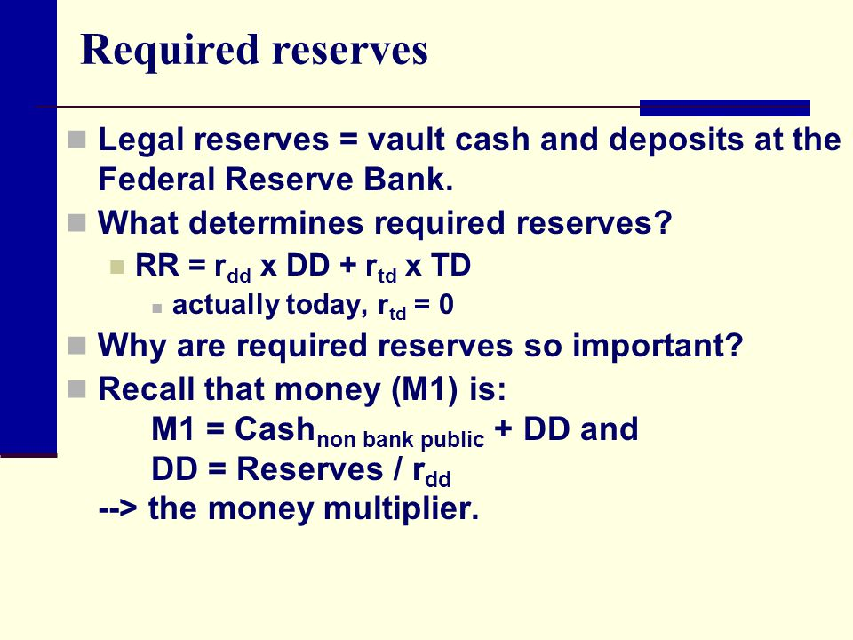 Required reserves Legal reserves = vault cash and deposits at the Federal Reserve Bank. What determines required reserves? RR = r dd x DD + r td x TD