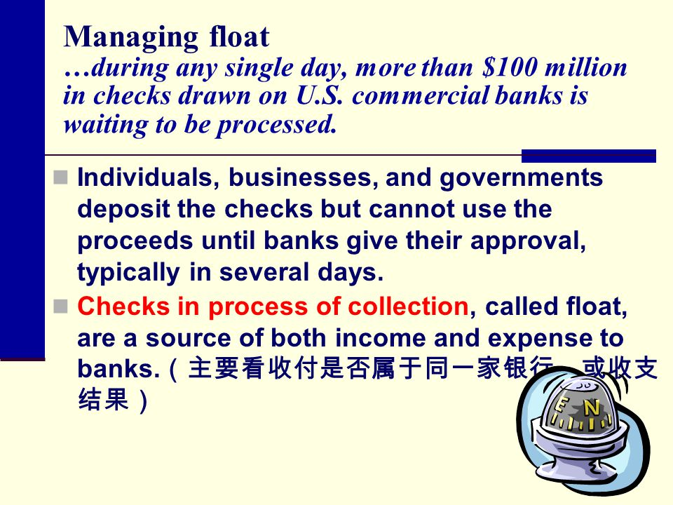 Managing float …during any single day, more than $100 million in checks drawn on U.S. commercial banks is waiting to be processed. Individuals, busine
