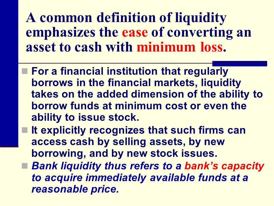A common definition of liquidity emphasizes the ease of converting an asset to cash with minimum loss. For a financial institution that regularly borr
