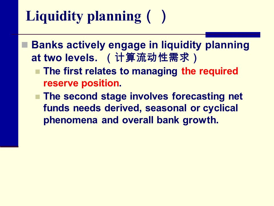 Liquidity planning () Banks actively engage in liquidity planning at two levels. (计算流动性需求) The first relates to managing the required reserve position