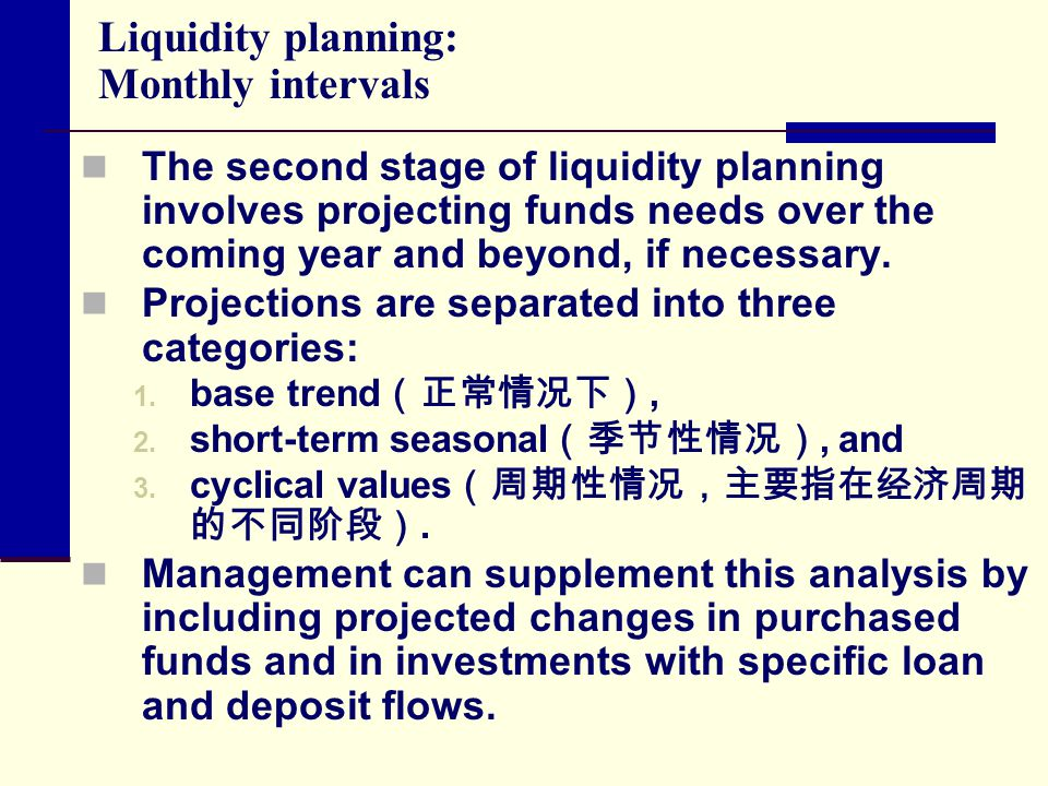 Liquidity planning: Monthly intervals The second stage of liquidity planning involves projecting funds needs over the coming year and beyond, if neces