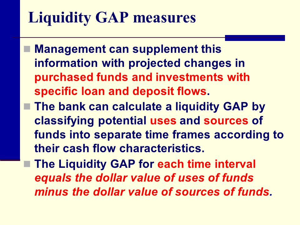 Liquidity GAP measures Management can supplement this information with projected changes in purchased funds and investments with specific loan and dep