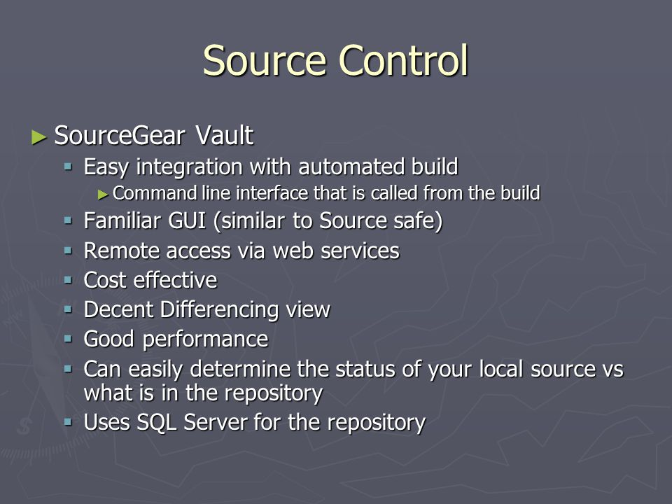 Source Control - Alternatives ► Source Safe – 6d/2005  No remote access, file based ► SourceGear – Source Offsite  Sits on top of source safe  Has remote access  If you used Source Safe before this will be an upgrade  SourceGear Vault is not that much more in price and gives you so much more ► Subversion (SVN) Free  Has remote access and it works well disconnected too ► Microsoft - Team Foundation Server (TFS)  Workgroup or Enterprise  Not designed for disconnected use  Can be costly