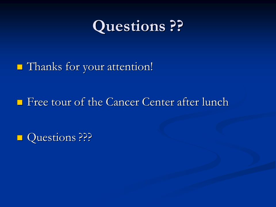 Questions ?? Thanks for your attention! Thanks for your attention! Free tour of the Cancer Center after lunch Free tour of the Cancer Center after lun
