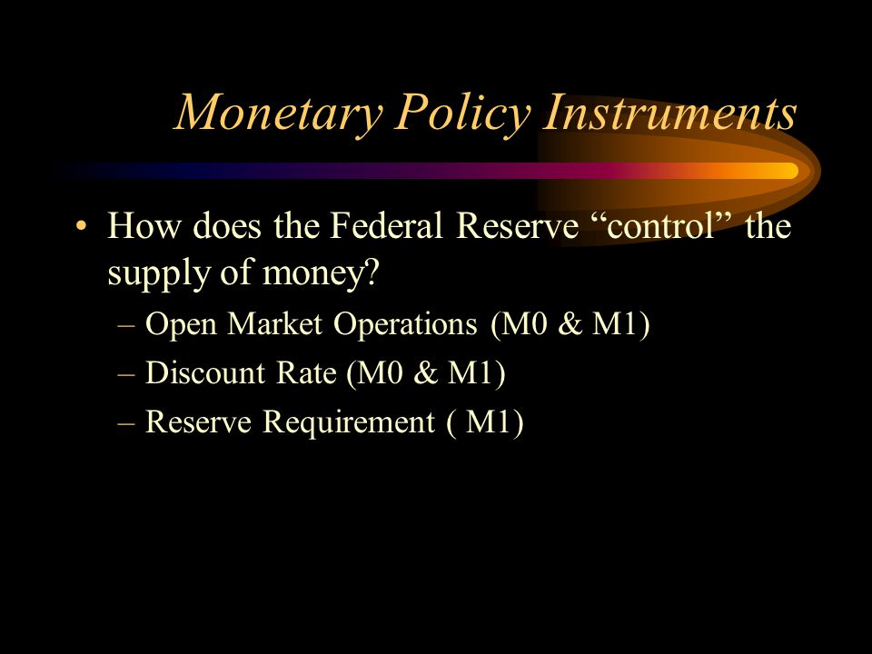 "Monetary Policy Instruments How does the Federal Reserve ""control"" the supply of money? –O–Open Market Operations (M0 & M1) –D–Discount Rate (M0 & M1)"