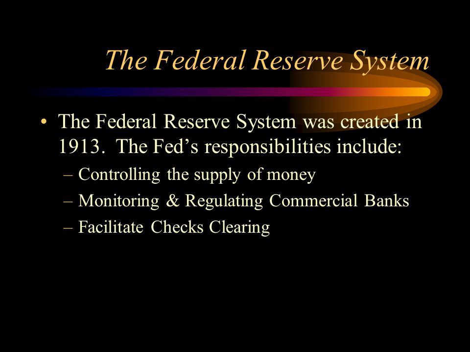 The Federal Reserve System The Federal Reserve System was created in 1913. The Fed's responsibilities include: –Controlling the supply of money –Monit