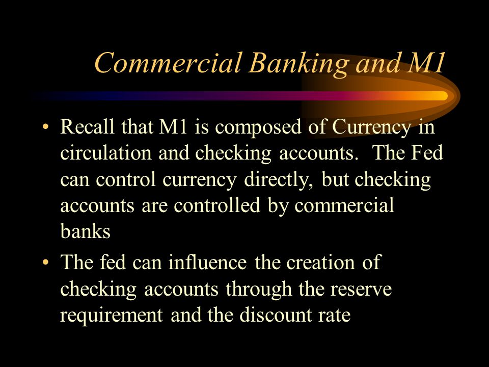 Commercial Banking and M1 Recall that M1 is composed of Currency in circulation and checking accounts. The Fed can control currency directly, but chec