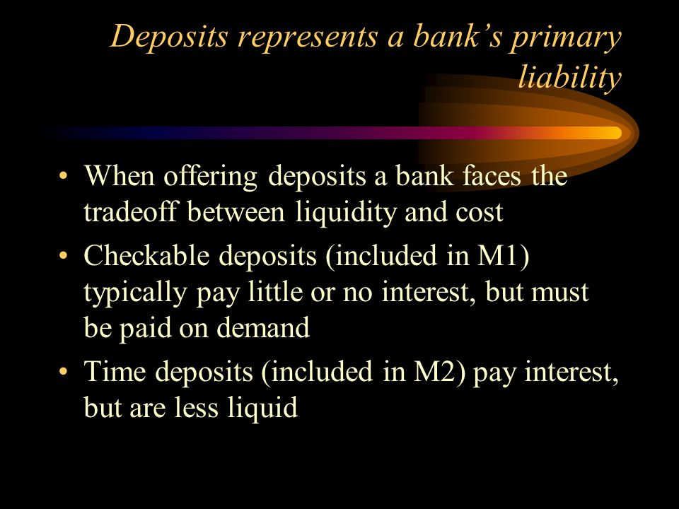 Deposits represents a bank's primary liability When offering deposits a bank faces the tradeoff between liquidity and cost Checkable deposits (include