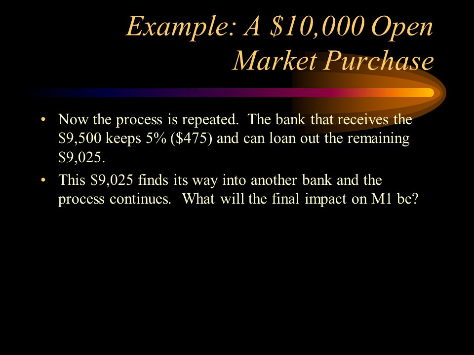 Example: A $10,000 Open Market Purchase Now the process is repeated. The bank that receives the $9,500 keeps 5% ($475) and can loan out the remaining