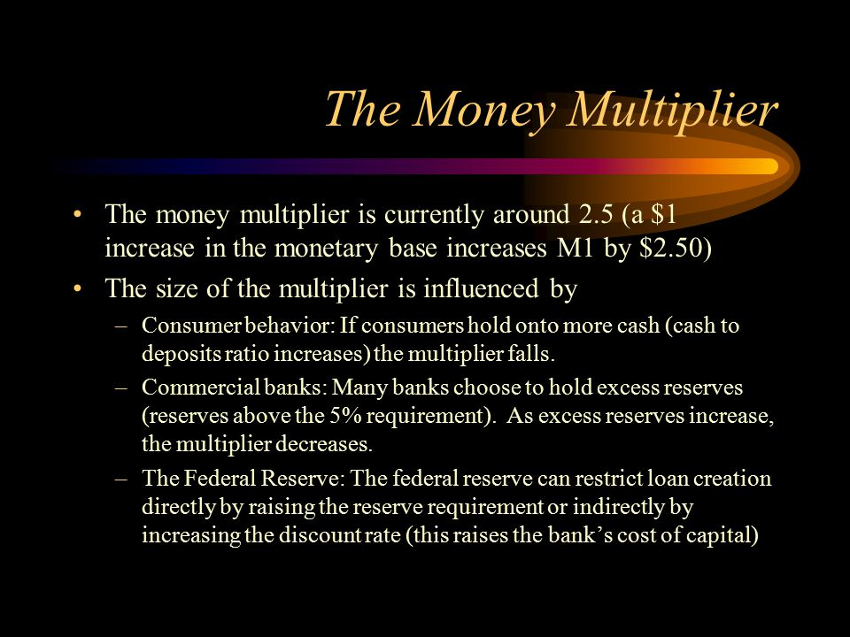 The Money Multiplier The money multiplier is currently around 2.5 (a $1 increase in the monetary base increases M1 by $2.50) The size of the multiplie