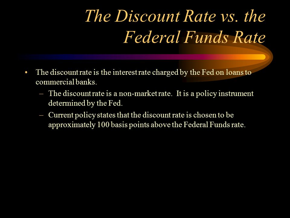 The Discount Rate vs. the Federal Funds Rate The discount rate is the interest rate charged by the Fed on loans to commercial banks. –The discount rat