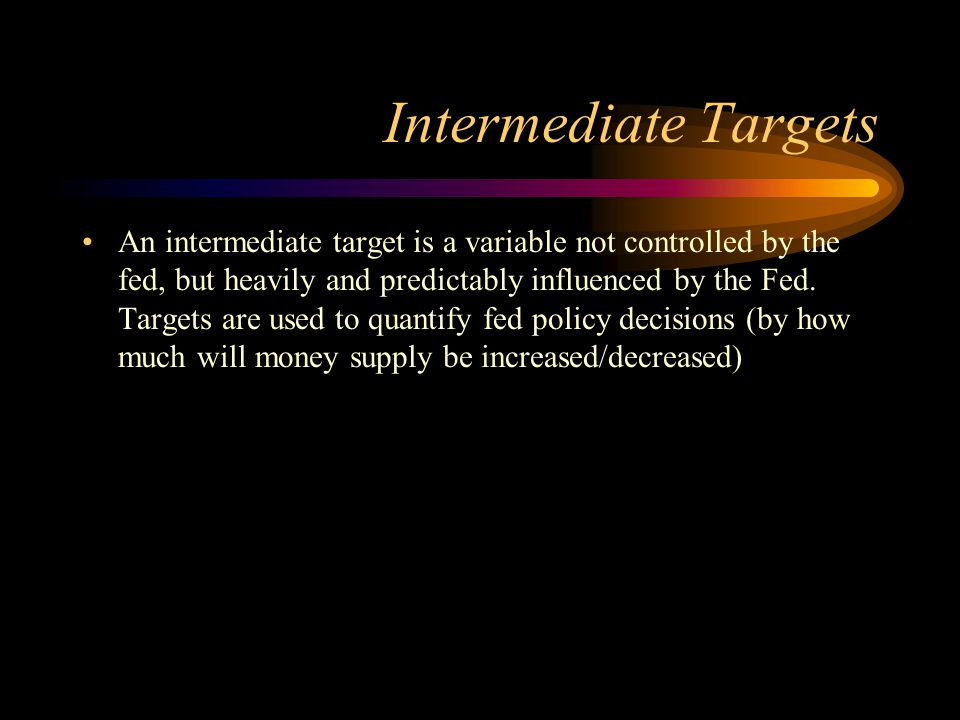 Intermediate Targets An intermediate target is a variable not controlled by the fed, but heavily and predictably influenced by the Fed. Targets are us
