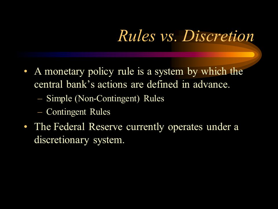 Rules vs. Discretion A monetary policy rule is a system by which the central bank's actions are defined in advance. –Simple (Non-Contingent) Rules –Co