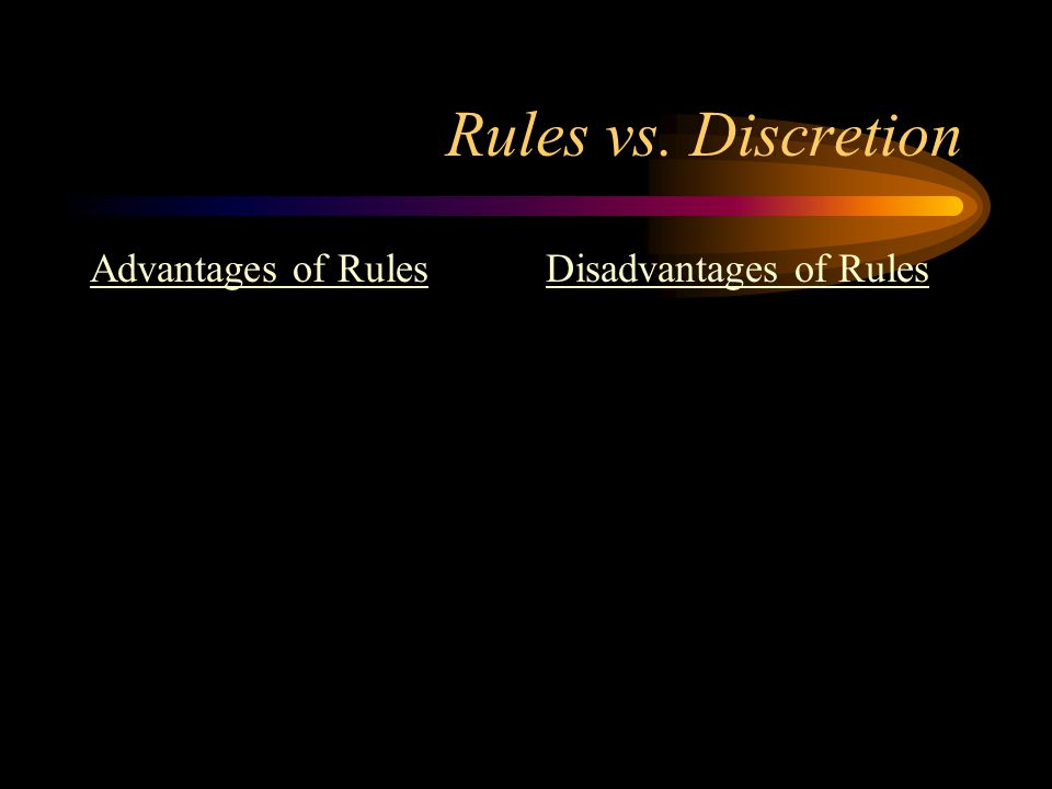 Rules vs. Discretion Advantages of Rules Disadvantages of Rules
