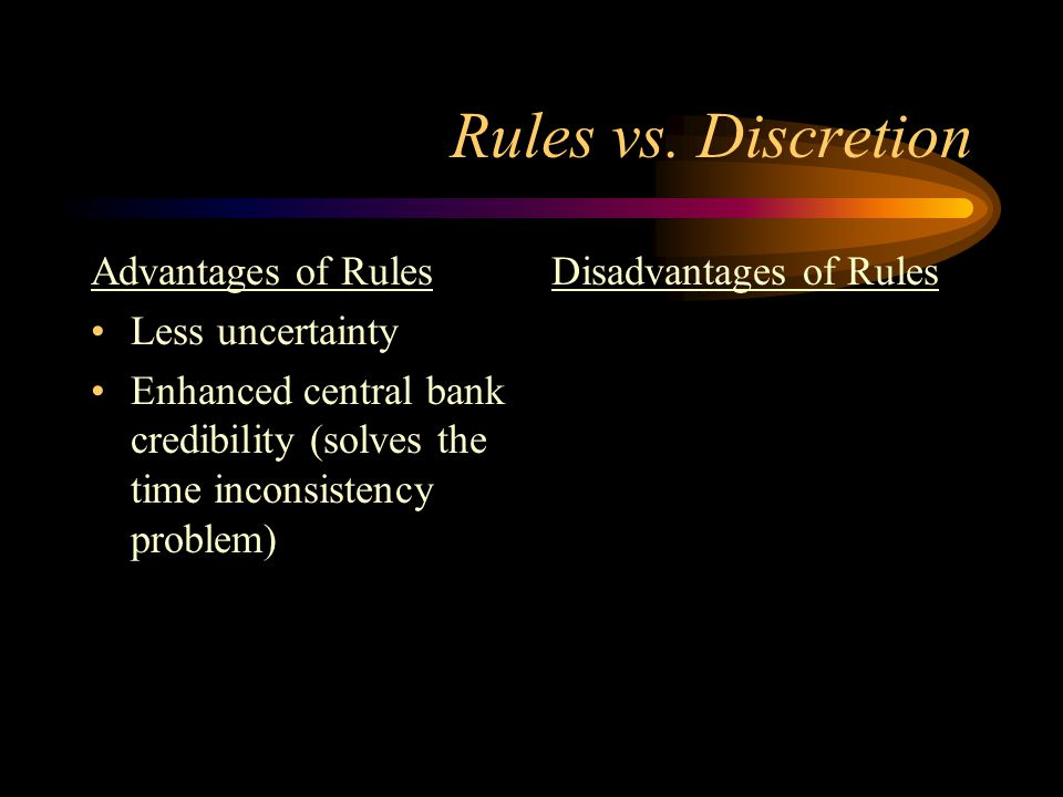 Rules vs. Discretion Advantages of Rules Less uncertainty Enhanced central bank credibility (solves the time inconsistency problem) Disadvantages of R