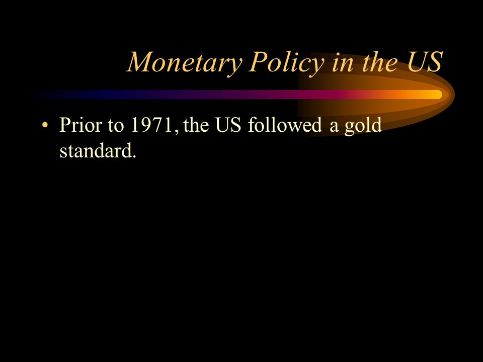 Monetary Policy in the US Prior to 1971, the US followed a gold standard.