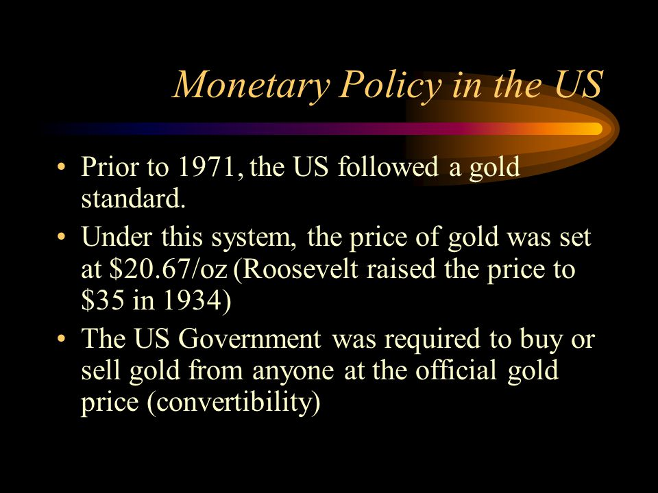 Monetary Policy in the US Prior to 1971, the US followed a gold standard. Under this system, the price of gold was set at $20.67/oz (Roosevelt raised