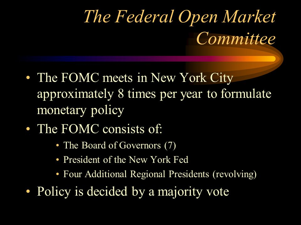 The Federal Open Market Committee The FOMC meets in New York City approximately 8 times per year to formulate monetary policy The FOMC consists of: Th