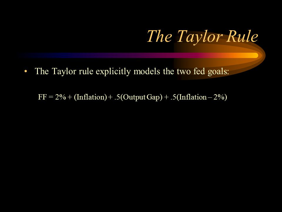 The Taylor Rule The Taylor rule explicitly models the two fed goals: FF = 2% + (Inflation) +.5(Output Gap) +.5(Inflation – 2%)