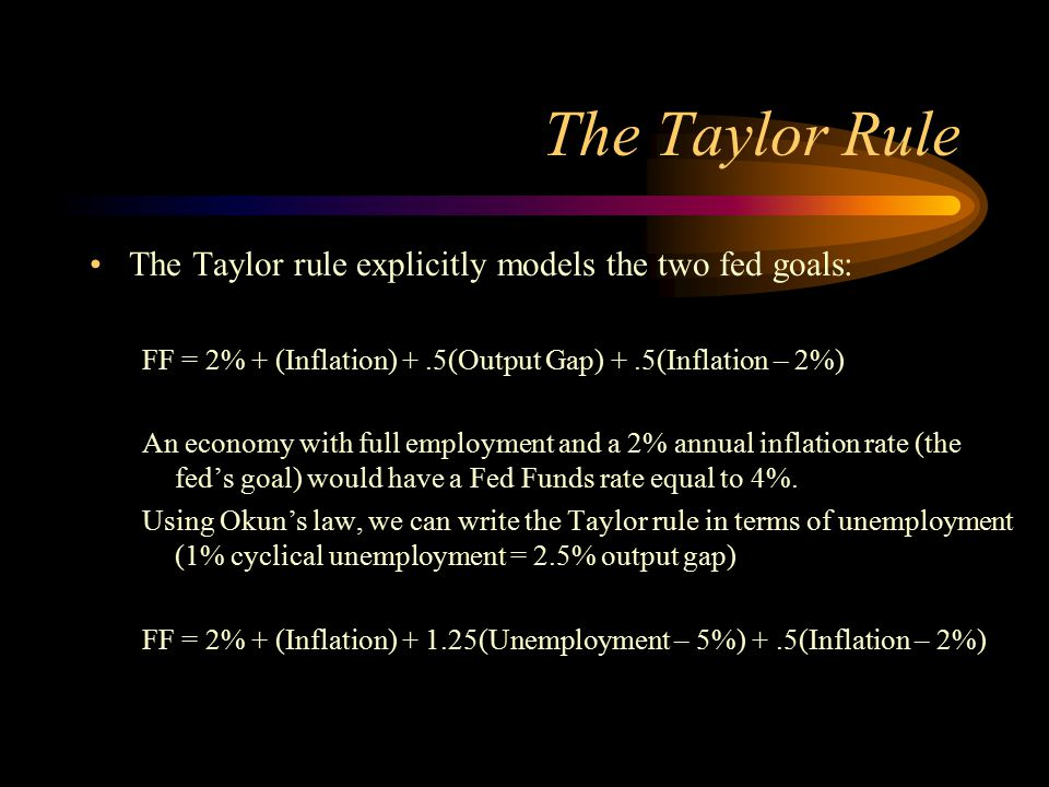 The Taylor Rule The Taylor rule explicitly models the two fed goals: FF = 2% + (Inflation) +.5(Output Gap) +.5(Inflation – 2%) An economy with full em