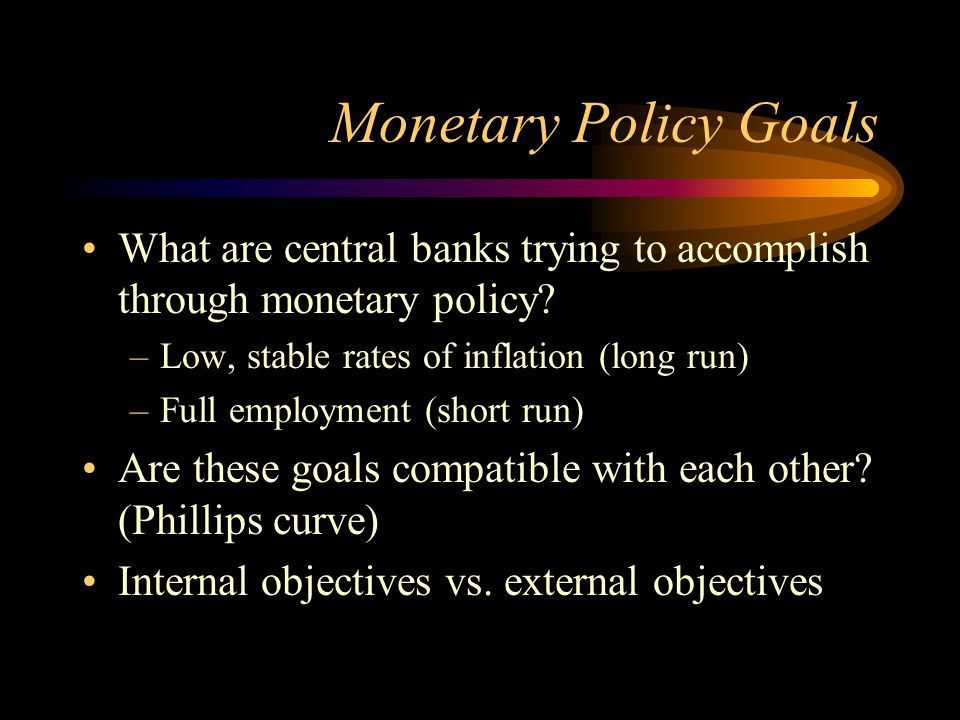 Monetary Policy Goals What are central banks trying to accomplish through monetary policy? –Low, stable rates of inflation (long run) –Full employment