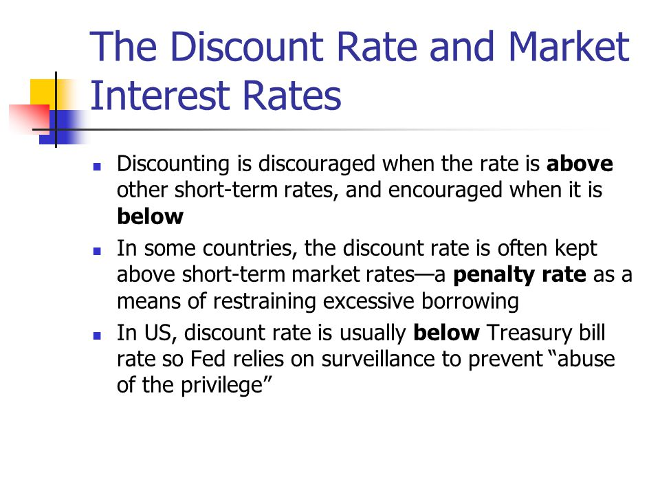 The Discount Rate and Market Interest Rates Discounting is discouraged when the rate is above other short-term rates, and encouraged when it is below In some countries, the discount rate is often kept above short-term market rates—a penalty rate as a means of restraining excessive borrowing In US, discount rate is usually below Treasury bill rate so Fed relies on surveillance to prevent abuse of the privilege