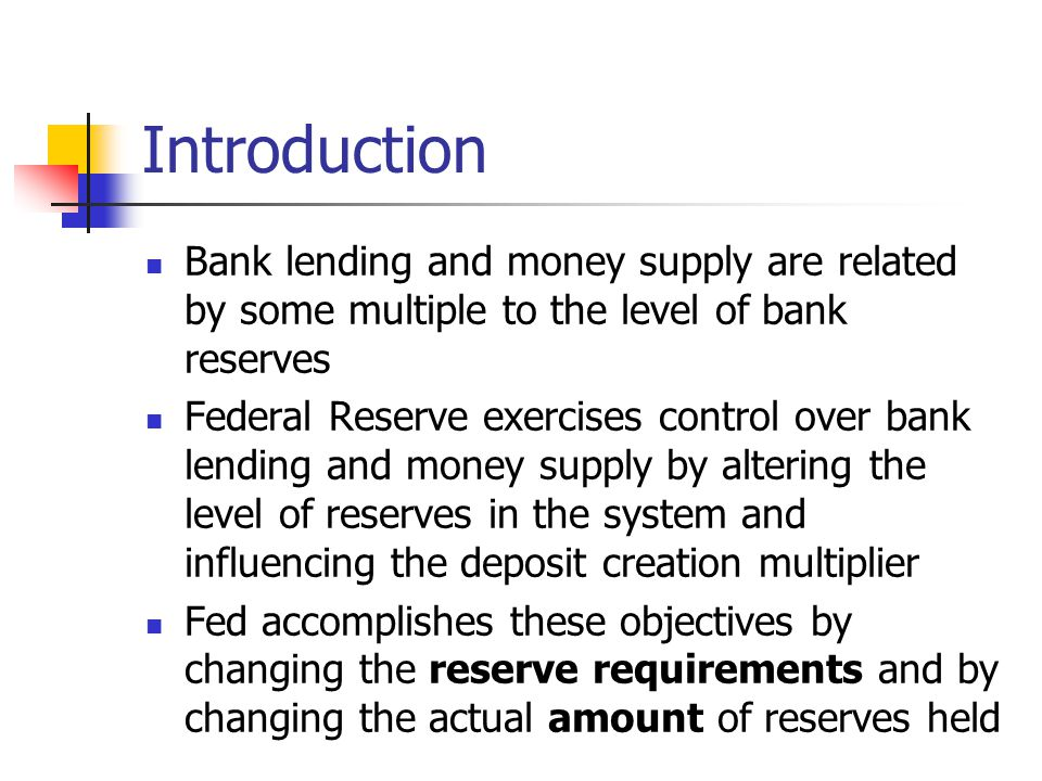 Introduction Bank lending and money supply are related by some multiple to the level of bank reserves Federal Reserve exercises control over bank lend