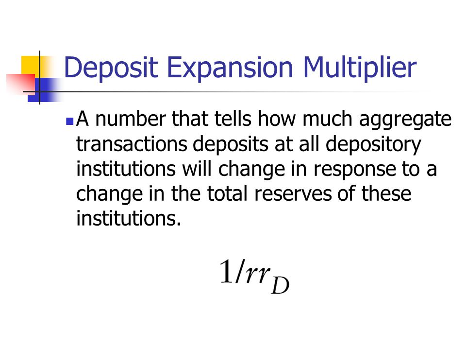 Deposit Expansion Multiplier A number that tells how much aggregate transactions deposits at all depository institutions will change in response to a change in the total reserves of these institutions.