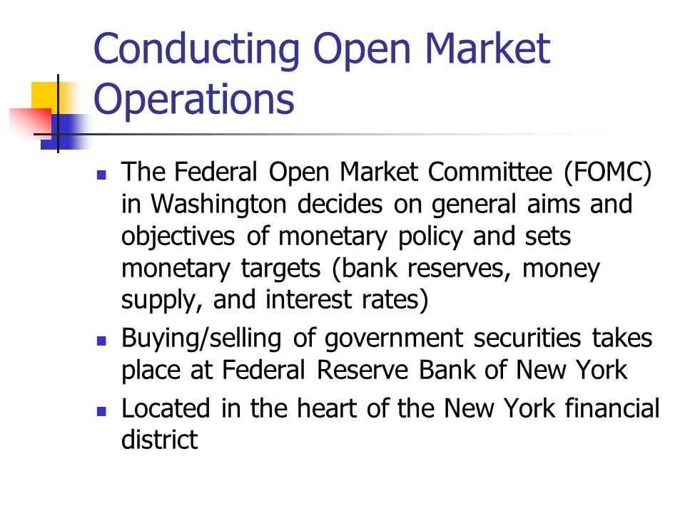 Conducting Open Market Operations The Federal Open Market Committee (FOMC) in Washington decides on general aims and objectives of monetary policy and sets monetary targets (bank reserves, money supply, and interest rates) Buying/selling of government securities takes place at Federal Reserve Bank of New York Located in the heart of the New York financial district