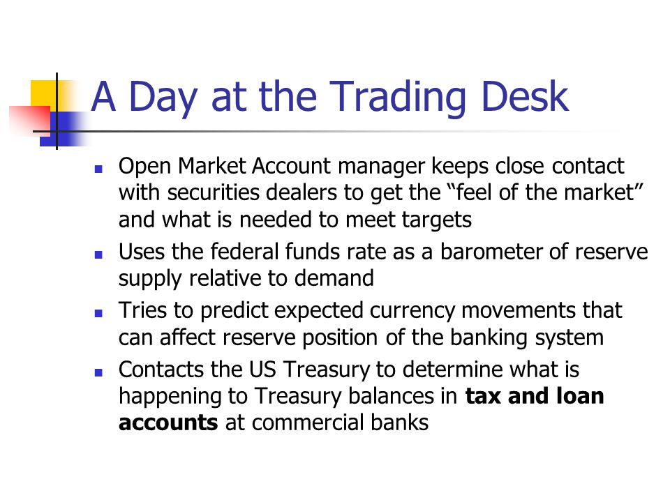 "A Day at the Trading Desk Open Market Account manager keeps close contact with securities dealers to get the ""feel of the market"" and what is needed t"