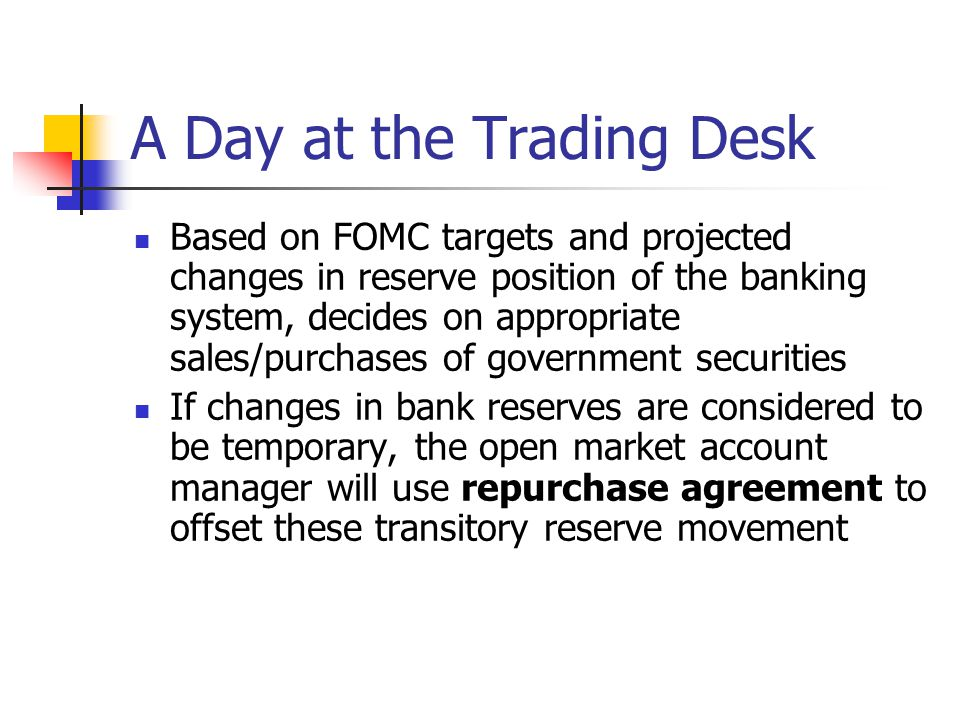 A Day at the Trading Desk Based on FOMC targets and projected changes in reserve position of the banking system, decides on appropriate sales/purchase