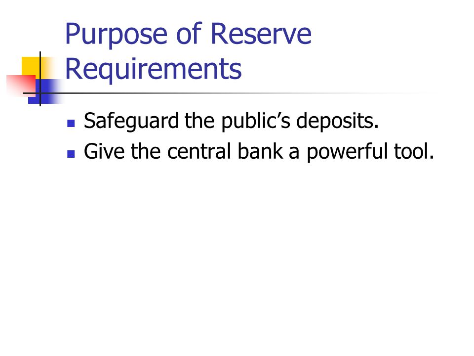 Purpose of Reserve Requirements Safeguard the public's deposits. Give the central bank a powerful tool.