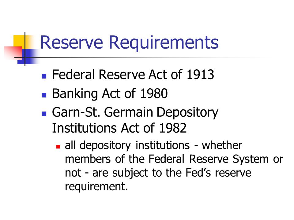 Reserve Requirements Reserves are vault cash and deposits at the Fed Do no earn interest Percentage of required reserves varies with type of account Demand Deposits Can range between 8% to 14% 3% of the first $42.1 million of demand deposits Currently set at 10% on deposits above $42.1 million Business-owned time and savings deposits Can range between zero to 9% Currently set at 0%