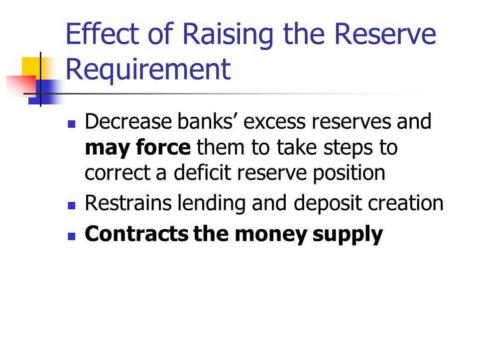 Reserve Requirements Even without legal reserve requirements, banks would still need to hold cash reserves as vault cash or on deposit with Federal Reserve Cash to meet customer withdrawals Balances at Fed to clear checks Without legal reserve requirements, the multiplier relationship between reserves and money supply would fluctuate considerably