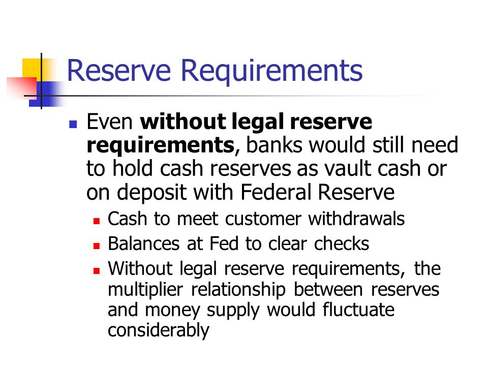Reserve Requirements Even without legal reserve requirements, banks would still need to hold cash reserves as vault cash or on deposit with Federal Re