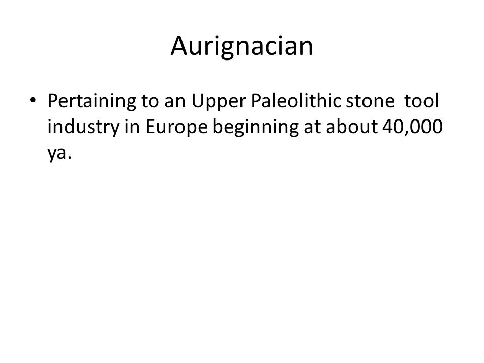 Aurignacian Pertaining to an Upper Paleolithic stone tool industry in Europe beginning at about 40,000 ya.