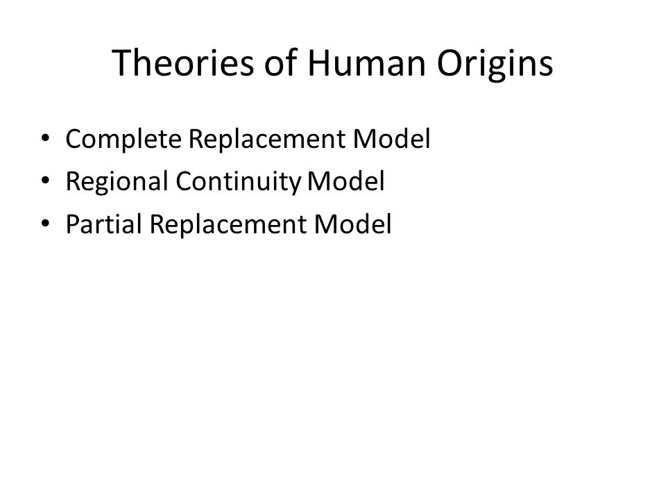 Theories of Human Origins Complete Replacement Model Regional Continuity Model Partial Replacement Model