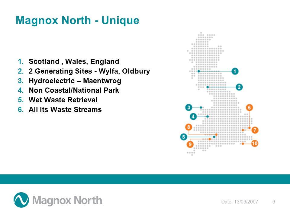 Date: 13/06/20076 Magnox North - Unique 1.Scotland, Wales, England 2.2 Generating Sites - Wylfa, Oldbury 3.Hydroelectric – Maentwrog 4.Non Coastal/National Park 5.Wet Waste Retrieval 6.All its Waste Streams
