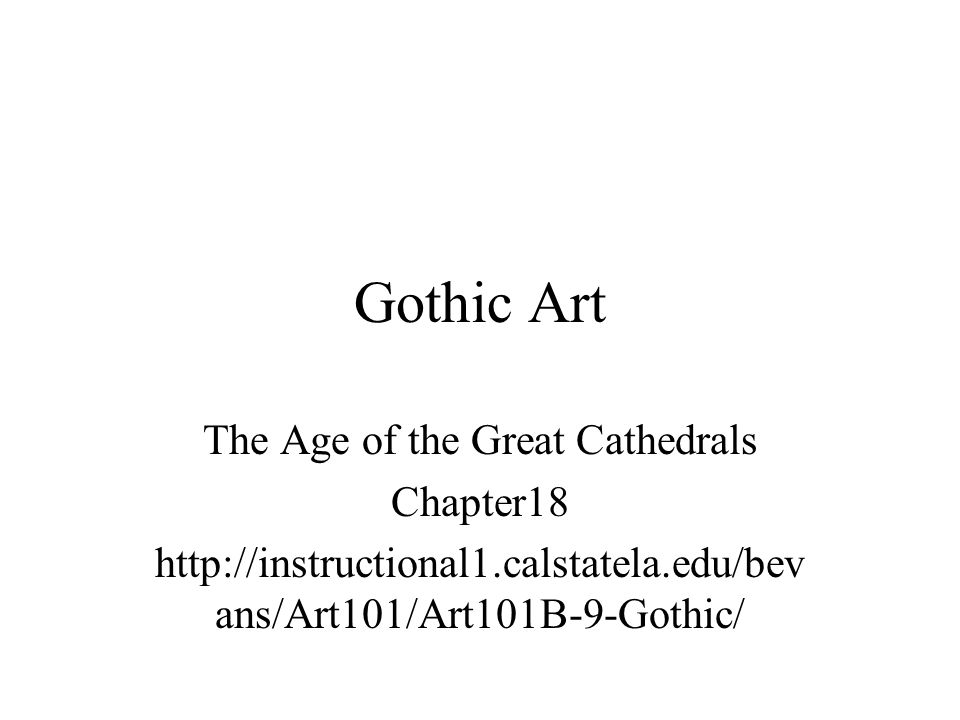 Gothic Art The Age of the Great Cathedrals Chapter18 http://instructional1.calstatela.edu/bev ans/Art101/Art101B-9-Gothic/