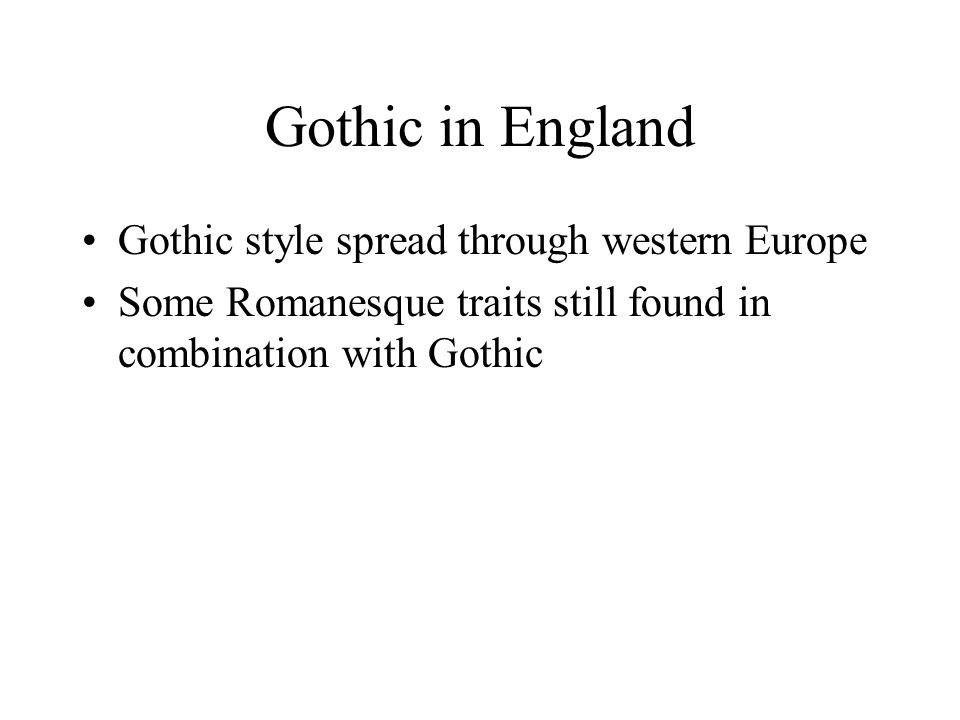 Gothic in England Gothic style spread through western Europe Some Romanesque traits still found in combination with Gothic