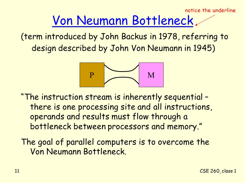 CSE 260, class 111 Von Neumann Bottleneck The instruction stream is inherently sequential – there is one processing site and all instructions, operands and results must flow through a bottleneck between processors and memory. The goal of parallel computers is to overcome the Von Neumann Bottleneck.