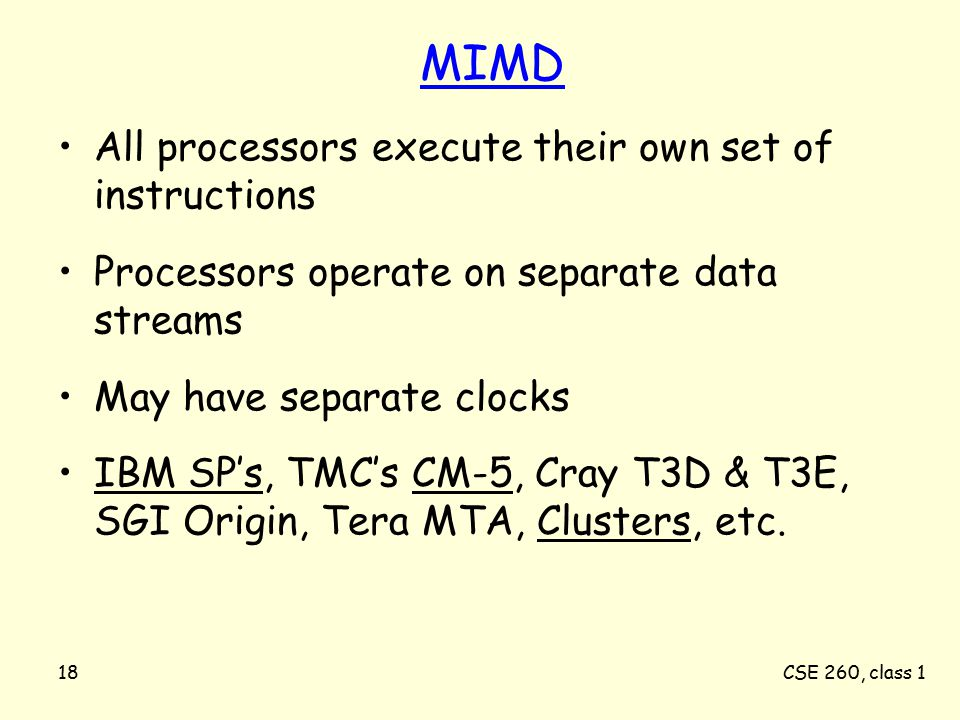 CSE 260, class 118 MIMD All processors execute their own set of instructions Processors operate on separate data streams May have separate clocks IBM SP's, TMC's CM-5, Cray T3D & T3E, SGI Origin, Tera MTA, Clusters, etc.