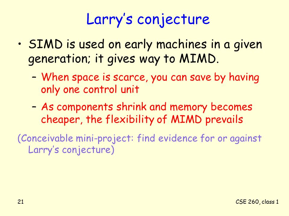CSE 260, class 121 Larry's conjecture SIMD is used on early machines in a given generation; it gives way to MIMD.