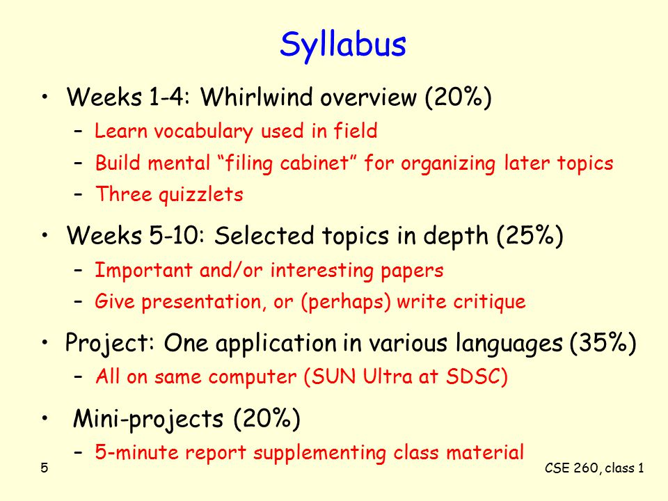 CSE 260, class 15 Syllabus Weeks 1-4: Whirlwind overview (20%) –Learn vocabulary used in field –Build mental filing cabinet for organizing later topics –Three quizzlets Weeks 5-10: Selected topics in depth (25%) –Important and/or interesting papers –Give presentation, or (perhaps) write critique Project: One application in various languages (35%) –All on same computer (SUN Ultra at SDSC) Mini-projects (20%) –5-minute report supplementing class material