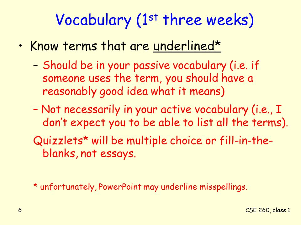 CSE 260, class 16 Vocabulary (1 st three weeks) Know terms that are underlined* –Should be in your passive vocabulary (i.e.