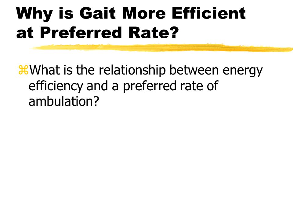 Why is Gait More Efficient at Preferred Rate? zWhat is the relationship between energy efficiency and a preferred rate of ambulation?