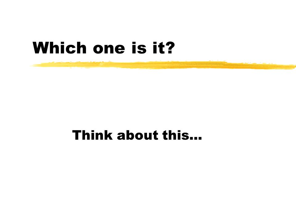 Which one is it? Think about this...