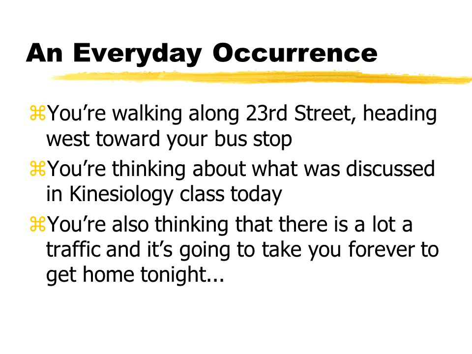 An Everyday Occurrence zYou're walking along 23rd Street, heading west toward your bus stop zYou're thinking about what was discussed in Kinesiology c