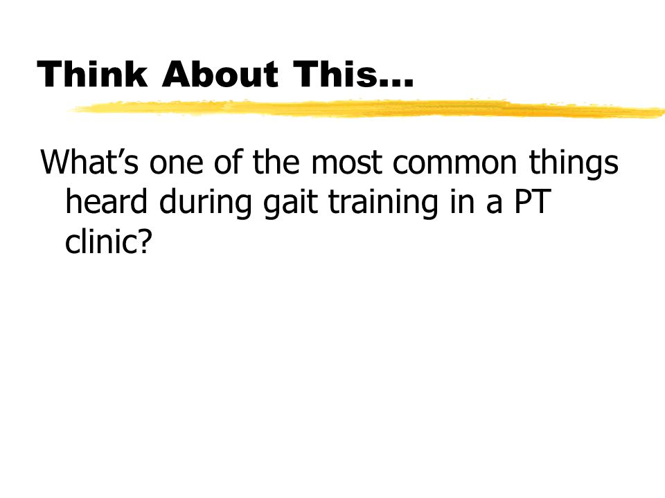 Think About This... What's one of the most common things heard during gait training in a PT clinic?