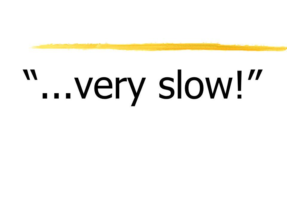 """""""...very slow!"""""""